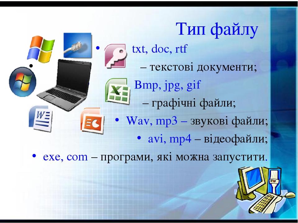 Тип файлу txt, doc, rtf – текстові документи; Bmp, jpg, gif – графічні файли; Wav, mp3 – звукові файли; avi, mp4 – відеофайли; exe, com – програми,...