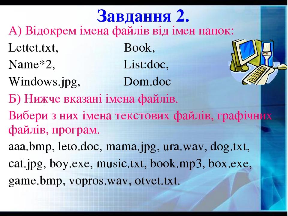Завдання 2. А) Відокрем імена файлів від імен папок: Lettet.txt, Book, Name*2, List:doc, Windows.jpg, Dom.doc Б) Нижче вказані імена файлів. Вибери...