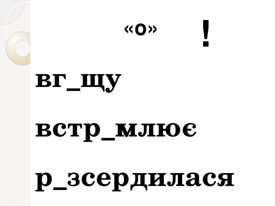 вг_щу встр_млює р_зсердилася «о» !