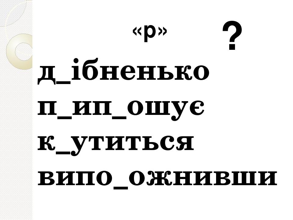 д_ібненько п_ип_ошує к_утиться випо_ожнивши «р» ?