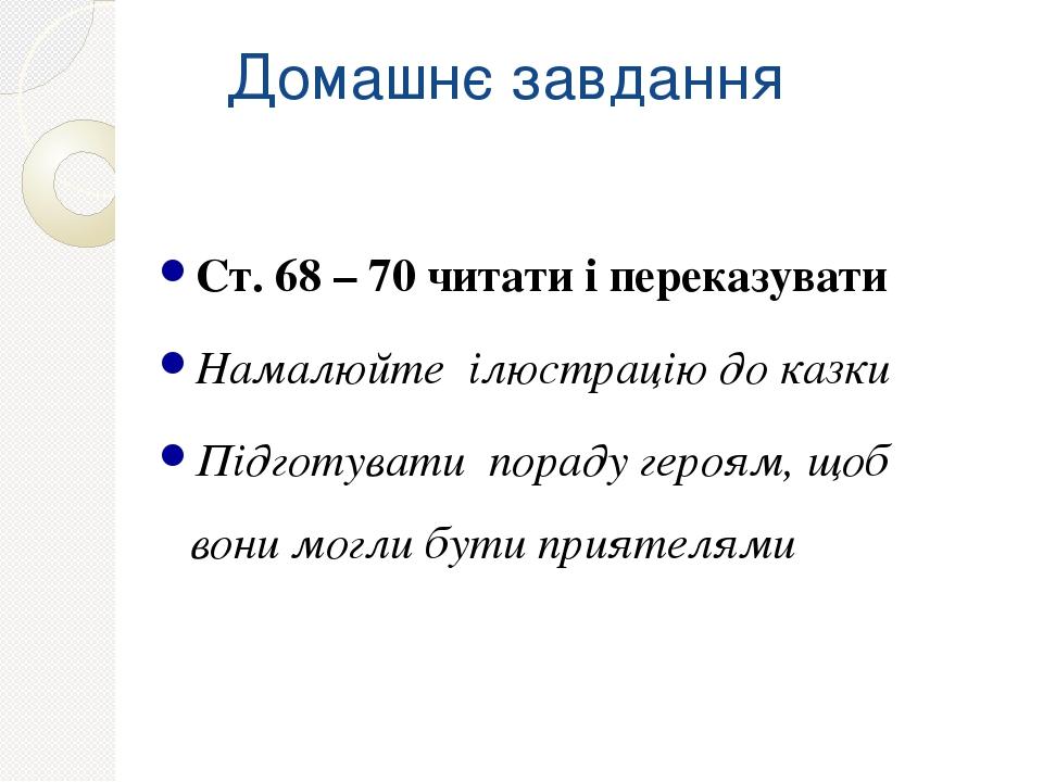 Домашнє завдання Ст. 68 – 70 читати і переказувати Намалюйте ілюстрацію до казки Підготувати пораду героям, щоб вони могли бути приятелями