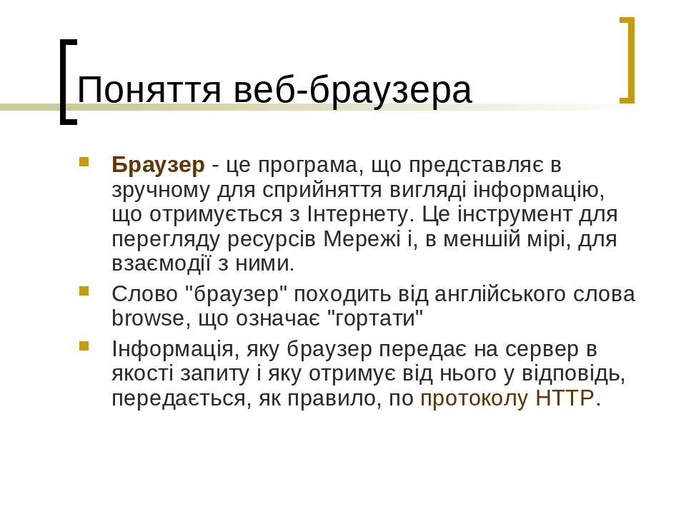 Поняття веб-браузера Браузер - це програма, що представляє в зручному для сприйняття вигляді інформацію, що отримується з Інтернету. Це інструмент ...