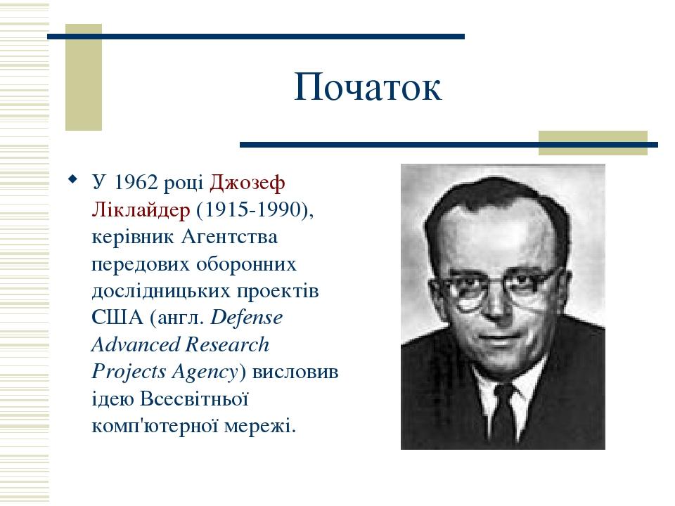 Початок У 1962 році Джозеф Ліклайдер (1915-1990), керівник Агентства передових оборонних дослідницьких проектів США (англ. Defense Advanced Researc...