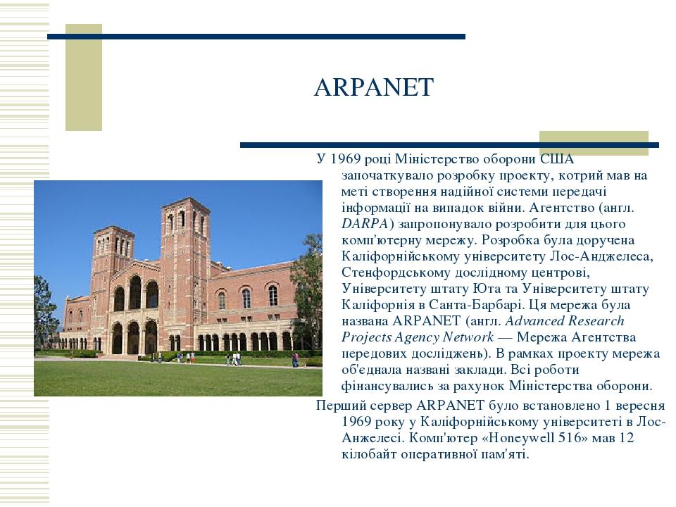 ARPANET У 1969 році Міністерство оборони США започаткувало розробку проекту, котрий мав на меті створення надійної системи передачі інформації на в...