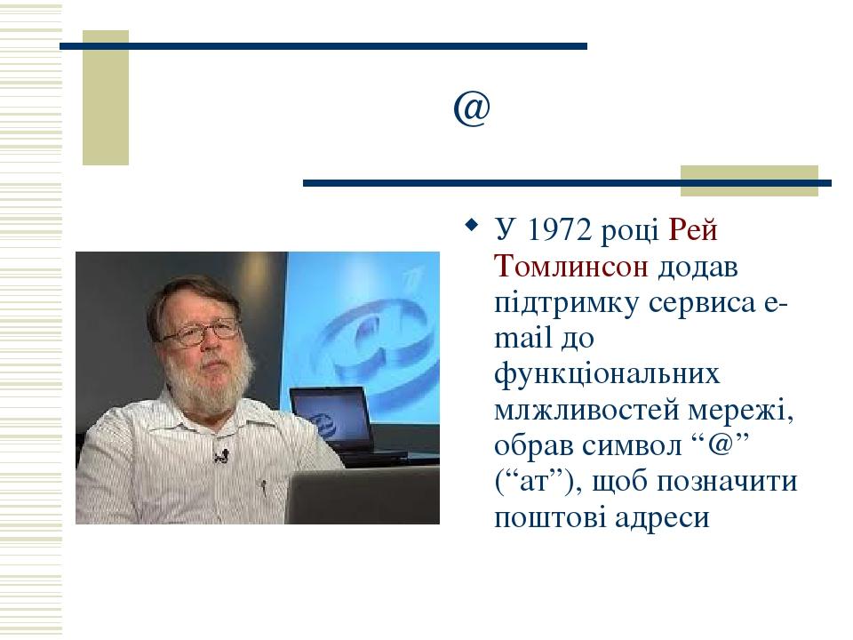 """@ У 1972 році Рей Томлинсон додав підтримку сервиса e-mail до функціональних млжливостей мережі, обрав символ """"@"""" (""""ат""""), щоб позначити поштові адреси"""