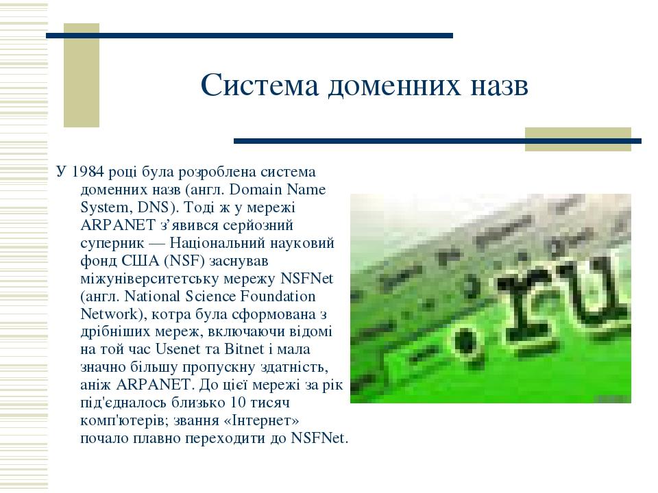 Система доменних назв У 1984 році була розроблена система доменних назв (англ. Domain Name System, DNS). Тоді ж у мережі ARPANET з'явився серйозний...