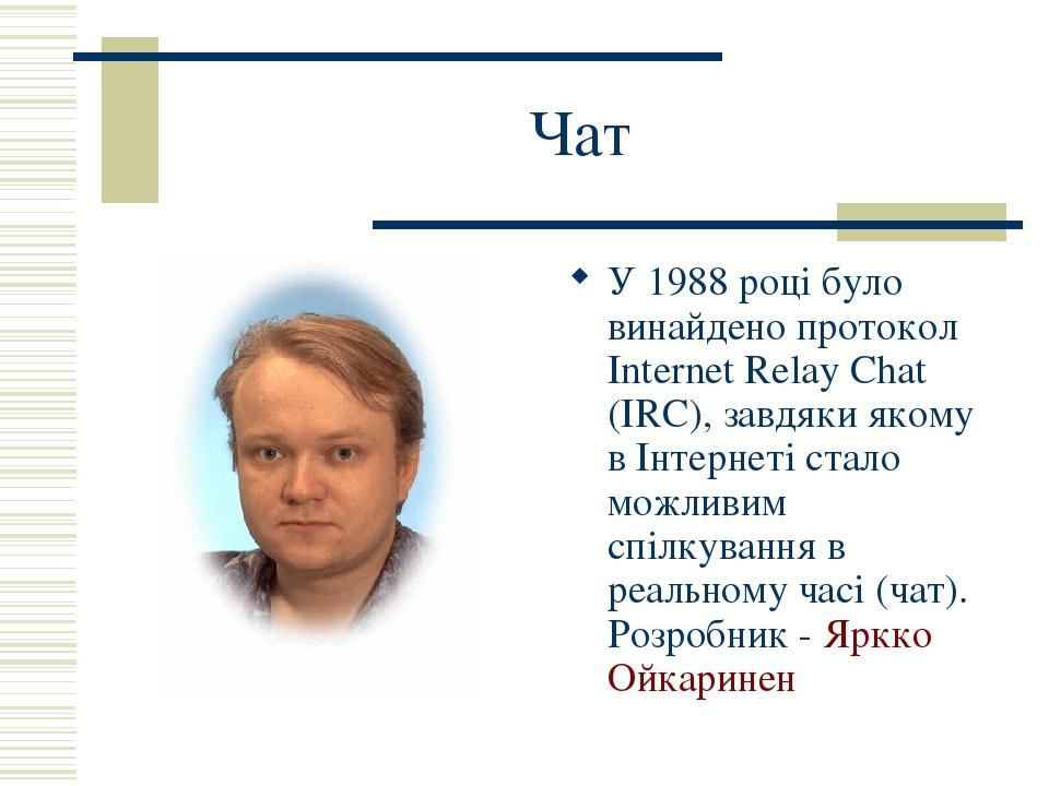 Чат У 1988 році було винайдено протокол Internet Relay Chat (IRC), завдяки якому в Інтернеті стало можливим спілкування в реальному часі (чат). Роз...