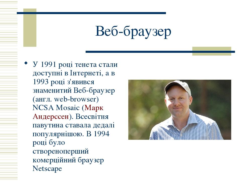 Веб-браузер У 1991 році тенета стали доступні в Інтернеті, а в 1993 році з'явився знаменитий Веб-браузер (англ. web-browser) NCSA Mosaic (Марк Анде...