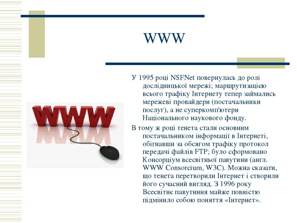 WWW У 1995 році NSFNet повернулась до ролі дослідницької мережі; маршрутизацією всього трафіку Інтернету тепер займались мережеві провайдери (поста...
