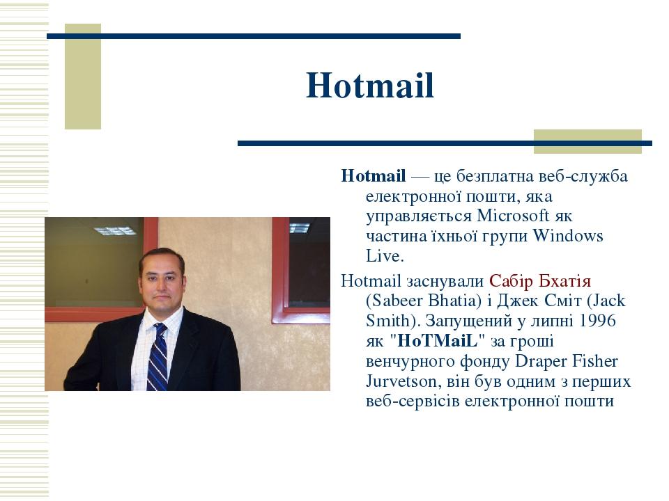 Hotmail Hotmail — це безплатна веб-служба електронної пошти, яка управляється Microsoft як частина їхньої групи Windows Live. Hotmail заснували Саб...