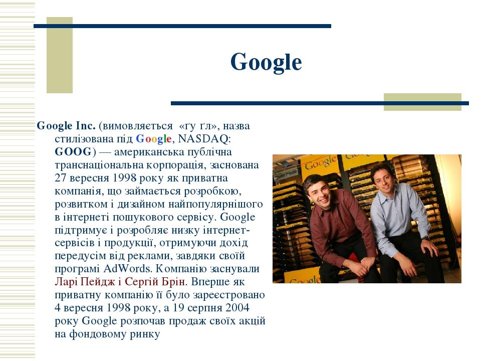 Google Google Inc. (вимовляється «ґу́ґл», назва стилізована під Google, NASDAQ: GOOG)— американська публічна транснаціональна корпорація, заснован...