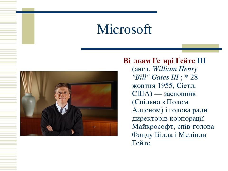 """Microsoft Ві́льям Ге́нрі Ґейтс III (англ. William Henry """"Bill"""" Gates III; * 28 жовтня 1955, Сіетл, США)— засновник (Спільно з Полом Алленом) і го..."""