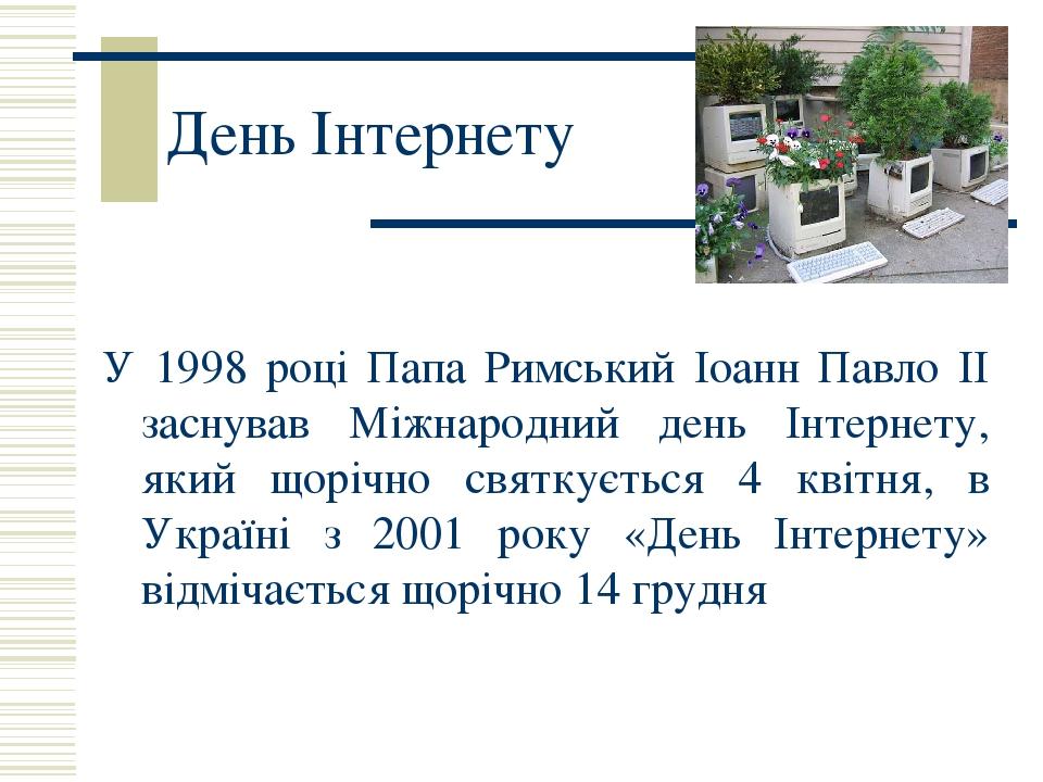 День Інтернету У 1998 році Папа Римський Іоанн Павло II заснував Міжнародний день Інтернету, який щорічно святкується 4 квітня, в Україні з 2001 ро...