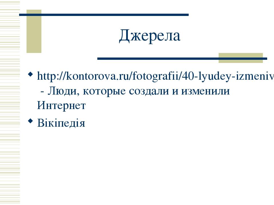 Джерела http://kontorova.ru/fotografii/40-lyudey-izmenivshih-internet - Люди, которые создали и изменили Интернет Вікіпедія