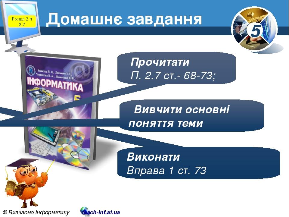 Домашнє завдання Розділ 2 п 2.7 Виконати Вправа 1 ст. 73 Прочитати П. 2.7 ст.- 68-73; Вивчити основні поняття теми 5 © Вивчаємо інформатику teach-i...