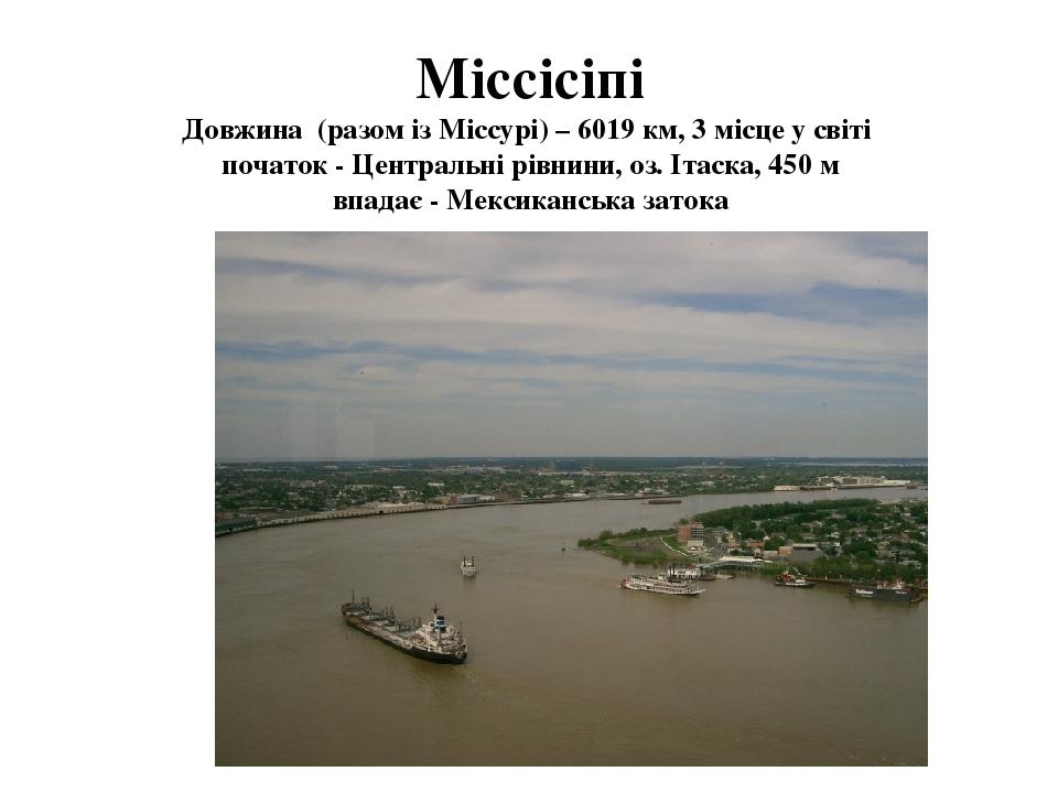Міссісіпі Довжина (разом із Міссурі) – 6019 км, 3 місце у світі початок - Центральні рівнини, оз. Ітаска, 450 м впадає - Мексиканська затока