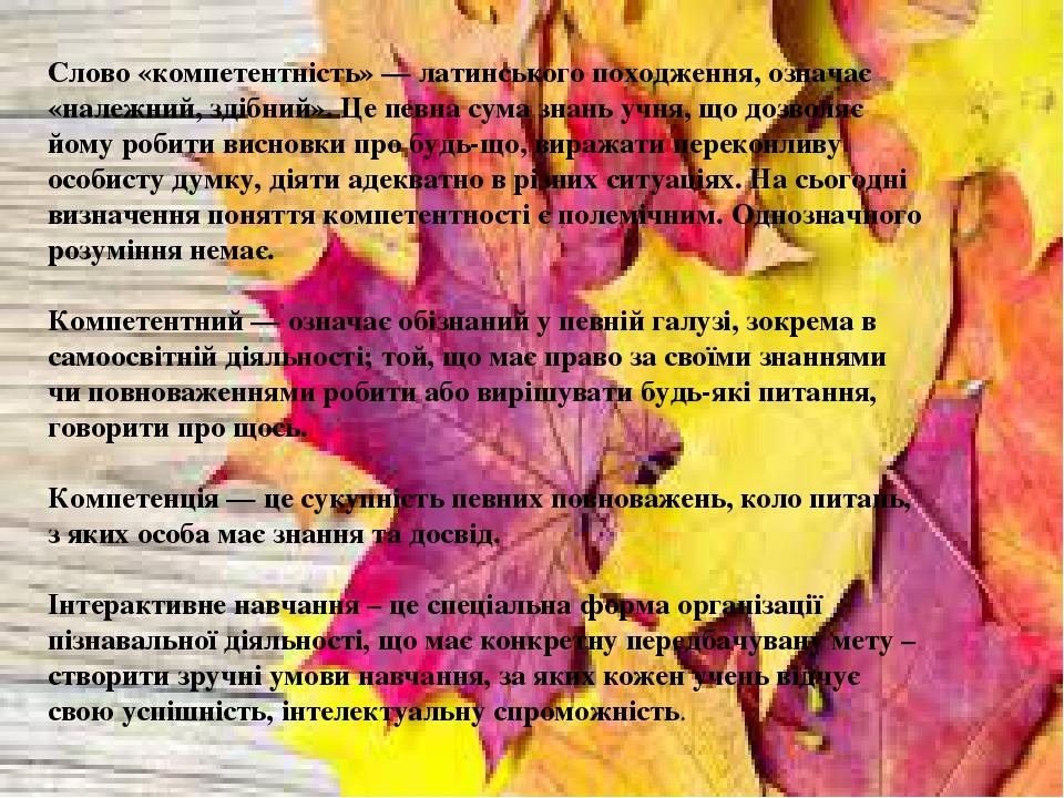Слово «компетентність» — латинського походження, означає «належний, здібний». Це певна сума знань учня, що дозволяє йому робити висновки про будь-щ...