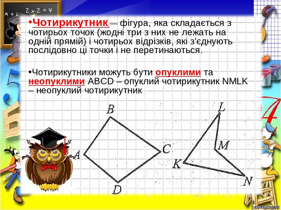Чотирикутник— фігура, яка складається з чотирьох точок (жодні три з них не лежать на одній прямій) і чотирьох відрізків, які з'єднують послідовно ...