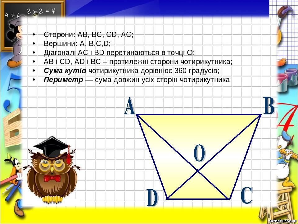 Сторони: AB, BC, CD, AC; Вершини: A, B,C,D; Діагоналі AC і BD перетинаються в точці О; AB і CD, AD і BC – протилежні сторони чотирикутника; Сума ку...