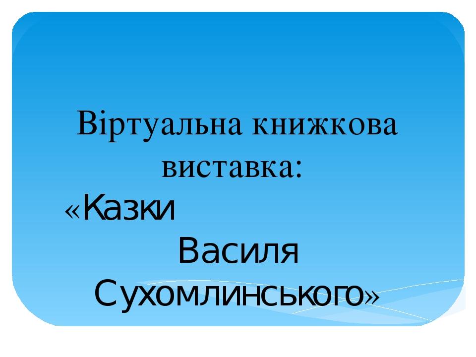 Віртуальна книжкова виставка: «Казки Василя Сухомлинського»