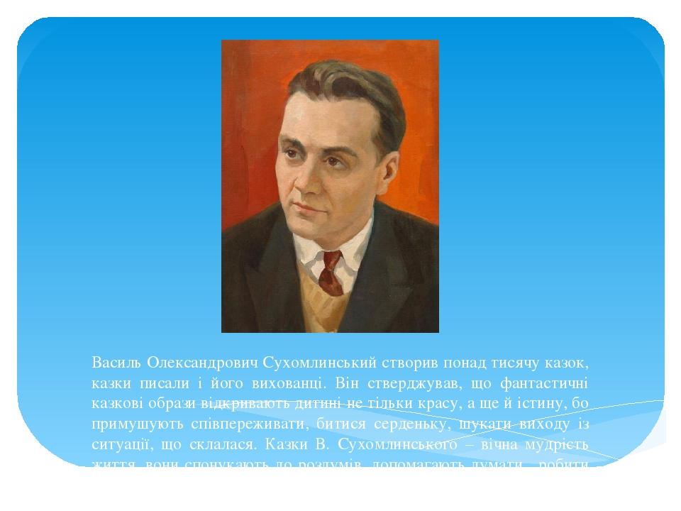 Василь Олександрович Сухомлинський створив понад тисячу казок, казки писали і його вихованці. Він стверджував, що фантастичні казкові образи відкри...