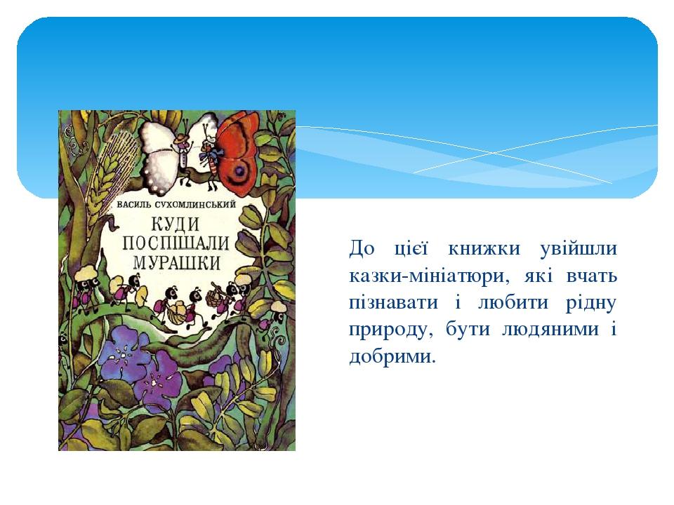 До цієї книжки увійшли казки-мініатюри, які вчать пізнавати і любити рідну природу, бути людяними і добрими.
