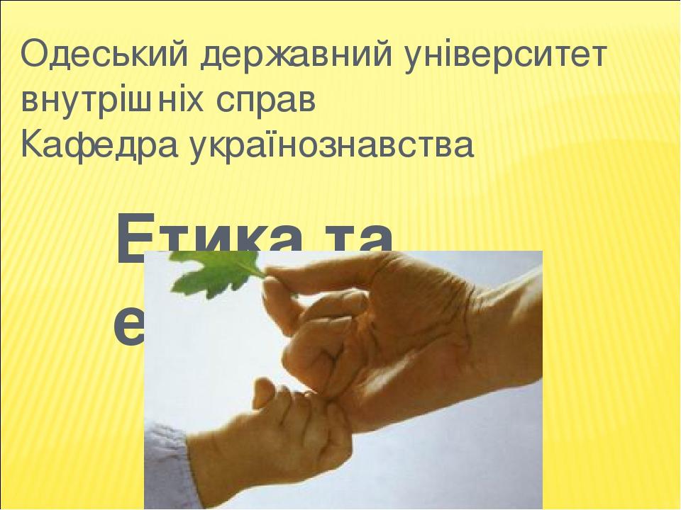 Одеський державний університет внутрішніх справ Кафедра українознавства Етика та естетика