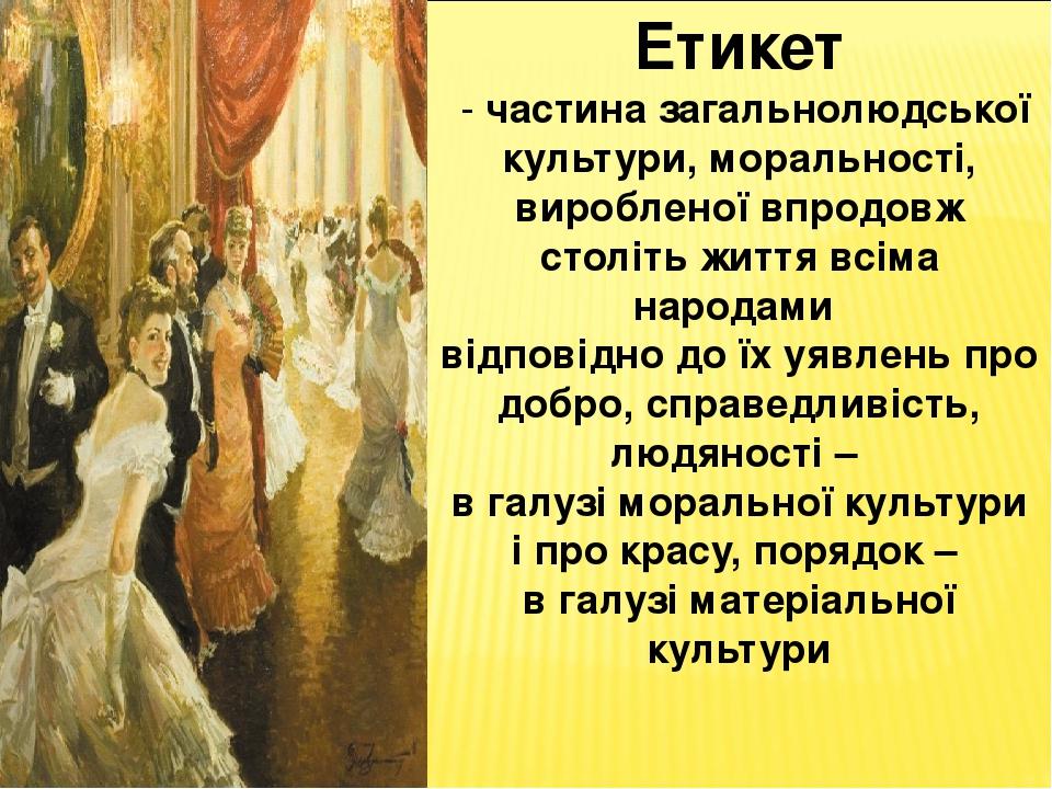 Етикет - частина загальнолюдської культури, моральності, виробленої впродовж століть життя всіма народами відповідно до їх уявлень про добро, справ...