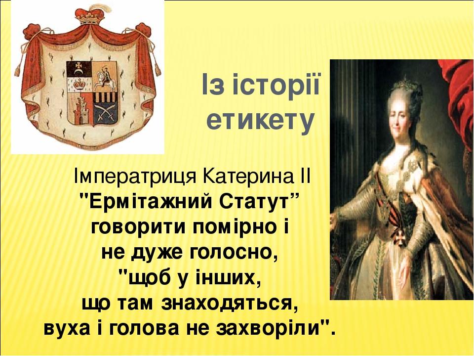 """Із історії етикету Імператриця Катерина II """"Ермітажний Статут"""" говорити помірно і не дуже голосно, """"щоб у інших, що там знаходяться, вуха і голова ..."""