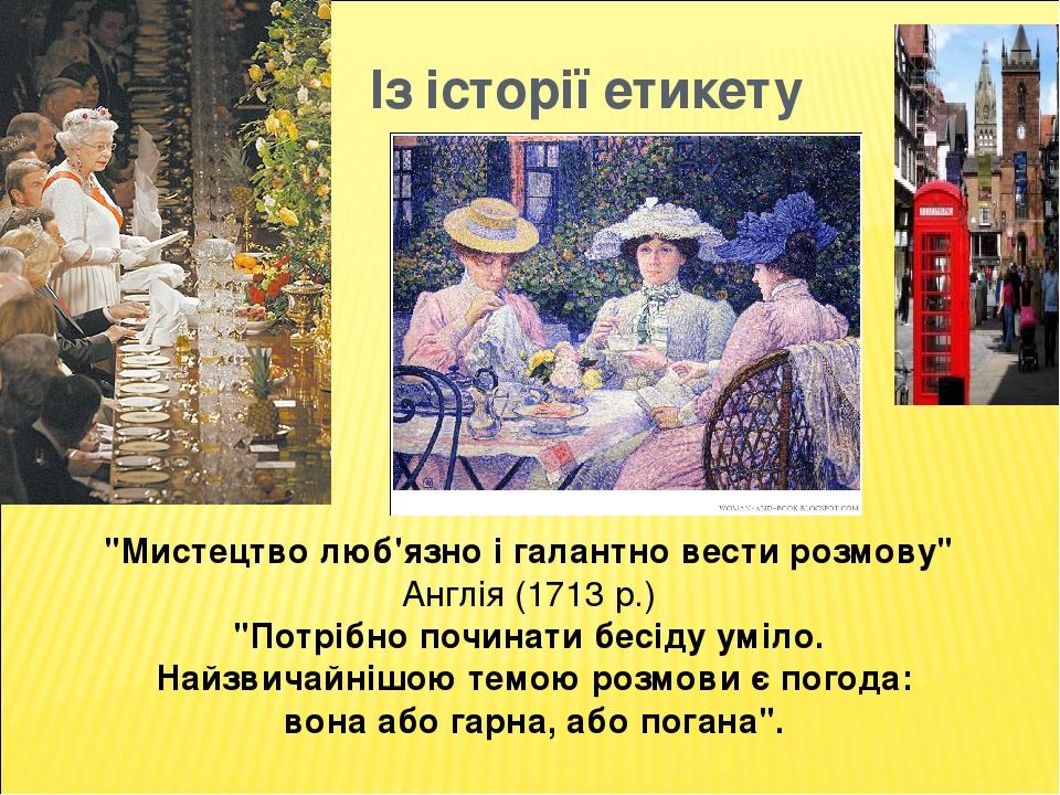 """Із історії етикету """"Мистецтво люб'язно і галантно вести розмову"""" Англія (1713 р.) """"Потрібно починати бесіду уміло. Найзвичайнішою темою розмови є п..."""