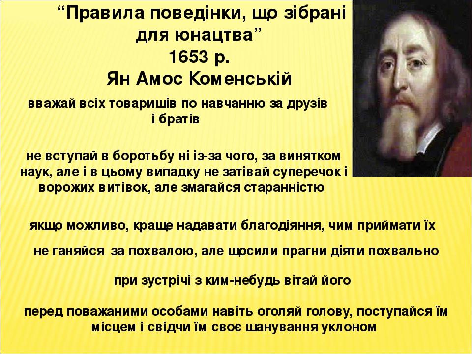 """""""Правила поведінки, що зібрані для юнацтва"""" 1653 р. Ян Амос Коменській вважай всіх товаришів по навчанню за друзів і братів не вступай в боротьбу н..."""