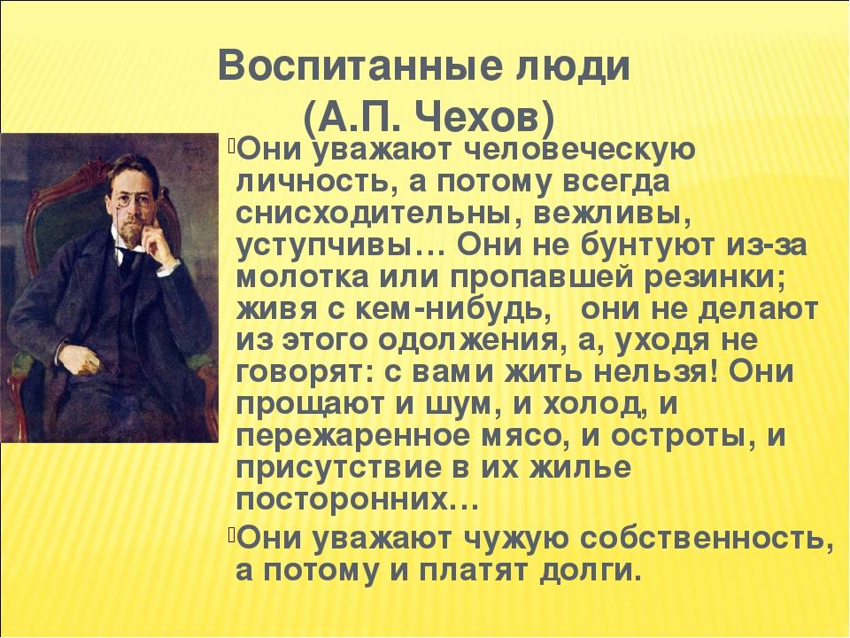 Воспитанные люди (А.П. Чехов) Они уважают человеческую личность, а потому всегда снисходительны, вежливы, уступчивы… Они не бунтуют из-за молотка и...