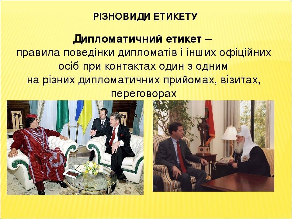 РІЗНОВИДИ ЕТИКЕТУ Дипломатичний етикет – правила поведінки дипломатів і інших офіційних осіб при контактах один з одним на різних дипломатичних при...