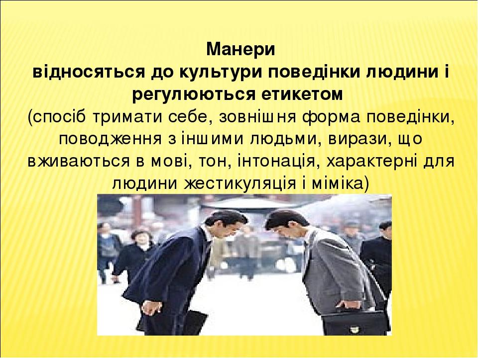 Манери відносяться до культури поведінки людини і регулюються етикетом (спосіб тримати себе, зовнішня форма поведінки, поводження з іншими людьми, ...