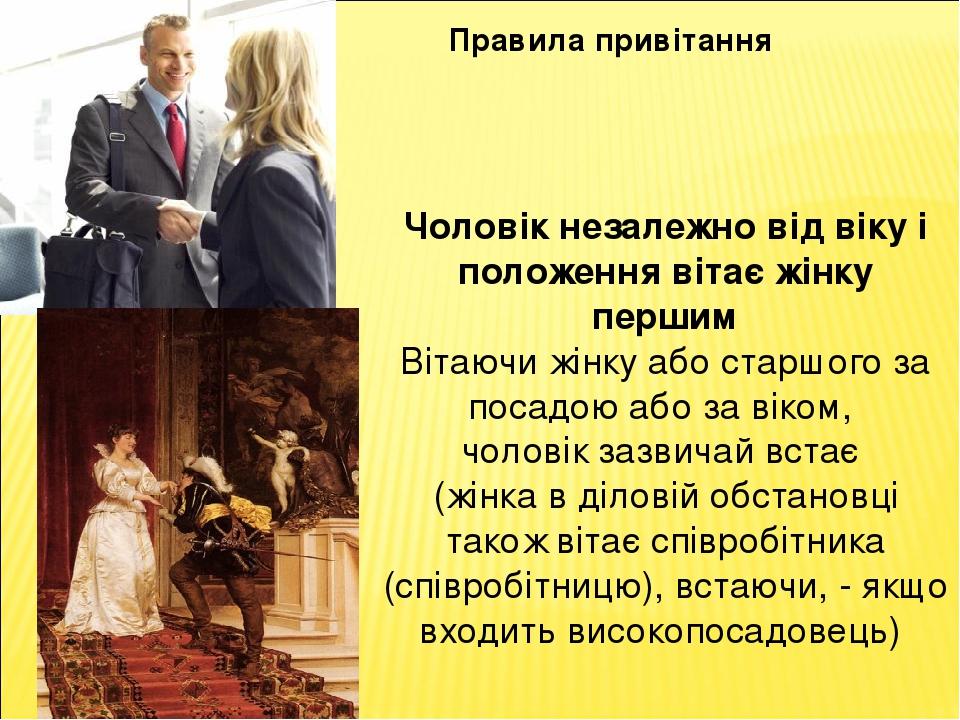 Правила привітання Чоловік незалежно від віку і положення вітає жінку першим Вітаючи жінку або старшого за посадою або за віком, чоловік зазвичай в...