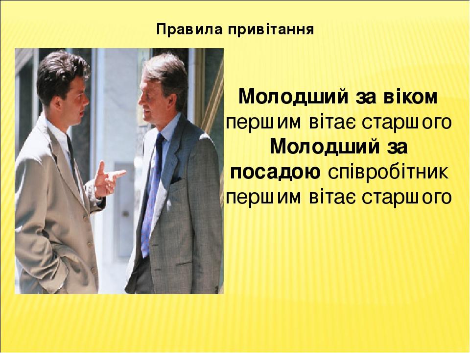 Правила привітання Молодший за віком першим вітає старшого Молодший за посадою співробітник першим вітає старшого