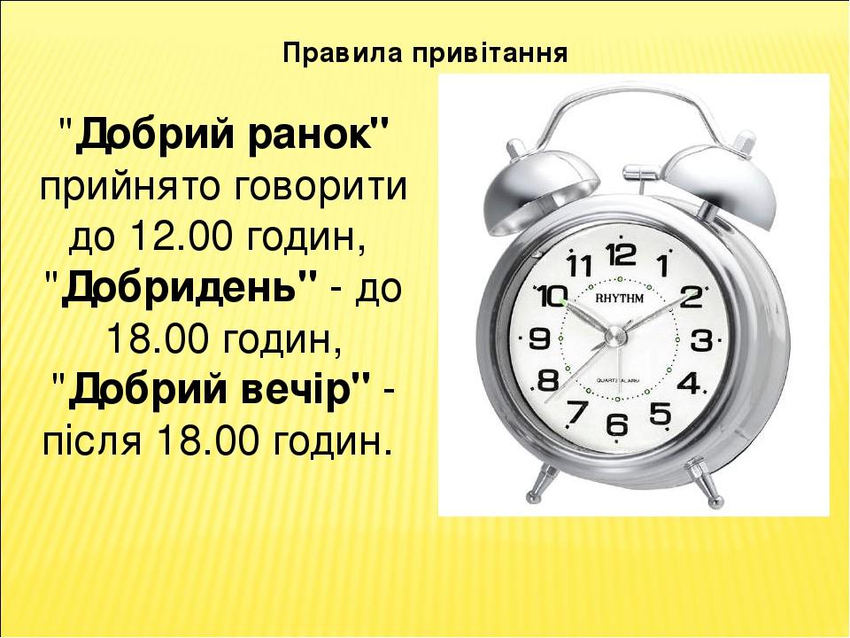 """Правила привітання """"Добрий ранок"""" прийнято говорити до 12.00 годин, """"Добридень"""" - до 18.00 годин, """"Добрий вечір"""" - після 18.00 годин."""