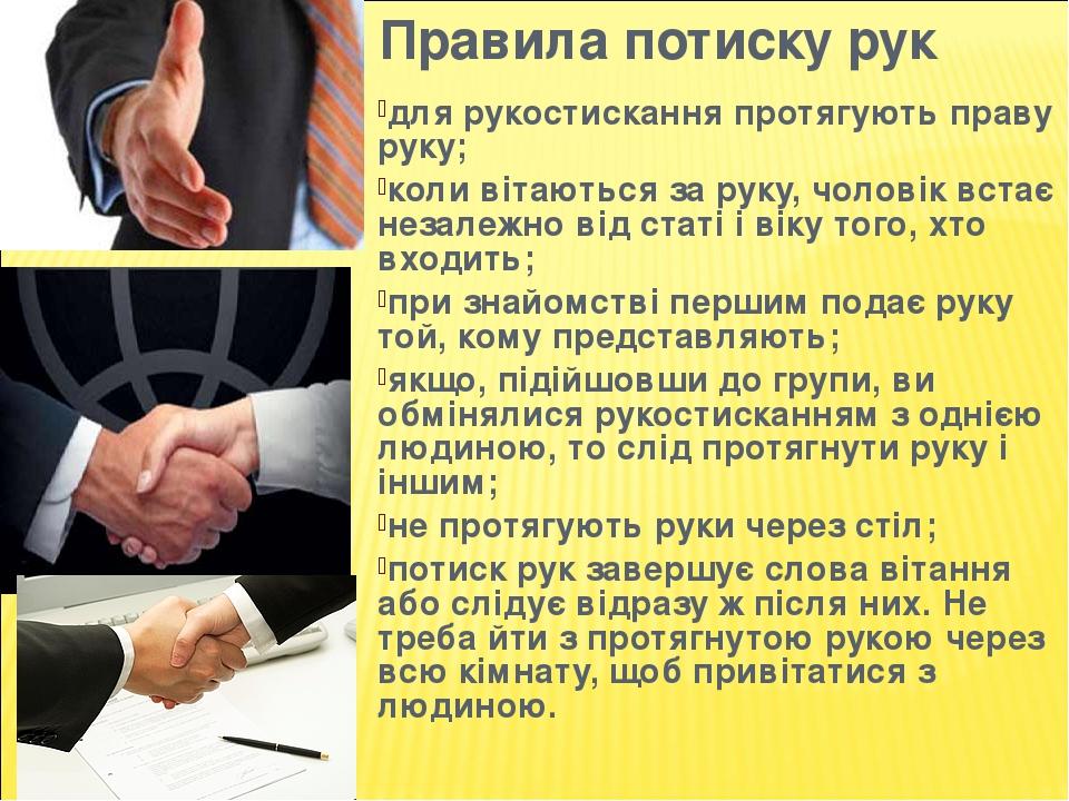 Правила потиску рук для рукостискання протягують праву руку; коли вітаються за руку, чоловік встає незалежно від статі і віку того, хто входить; пр...