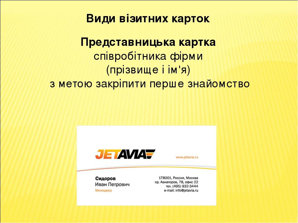 Види візитних карток Представницька картка співробітника фірми (прізвище і ім'я) з метою закріпити перше знайомство