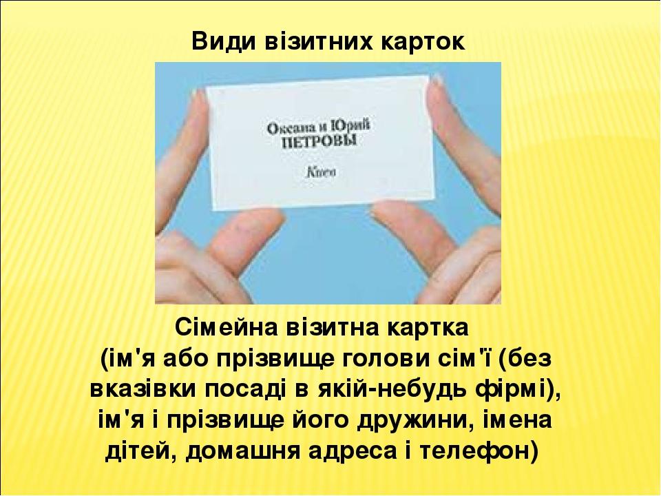 Види візитних карток Сімейна візитна картка (ім'я або прізвище голови сім'ї (без вказівки посаді в якій-небудь фірмі), ім'я і прізвище його дружини...
