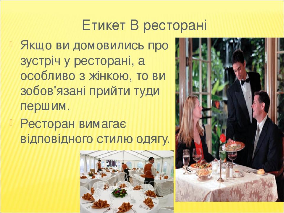 Етикет В ресторані Якщо ви домовились про зустріч у ресторані, а особливо з жінкою, то ви зобов'язані прийти туди першим. Ресторан вимагає відповід...