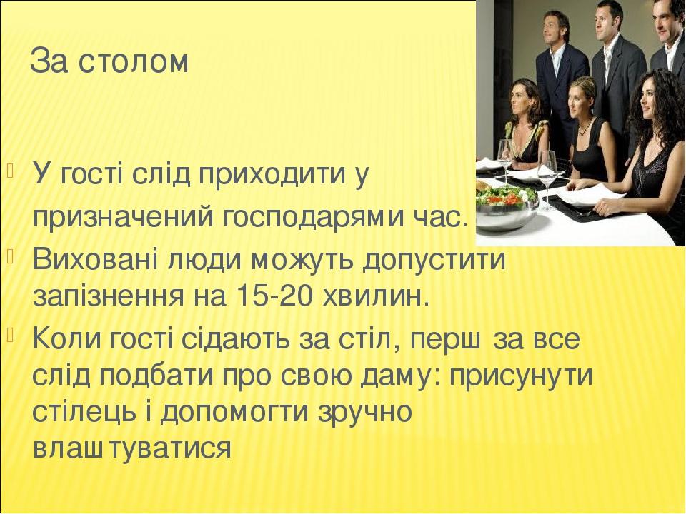 За столом У гості слід приходити у призначений господарями час. Виховані люди можуть допустити запізнення на 15-20 хвилин. Коли гості сідають за ст...