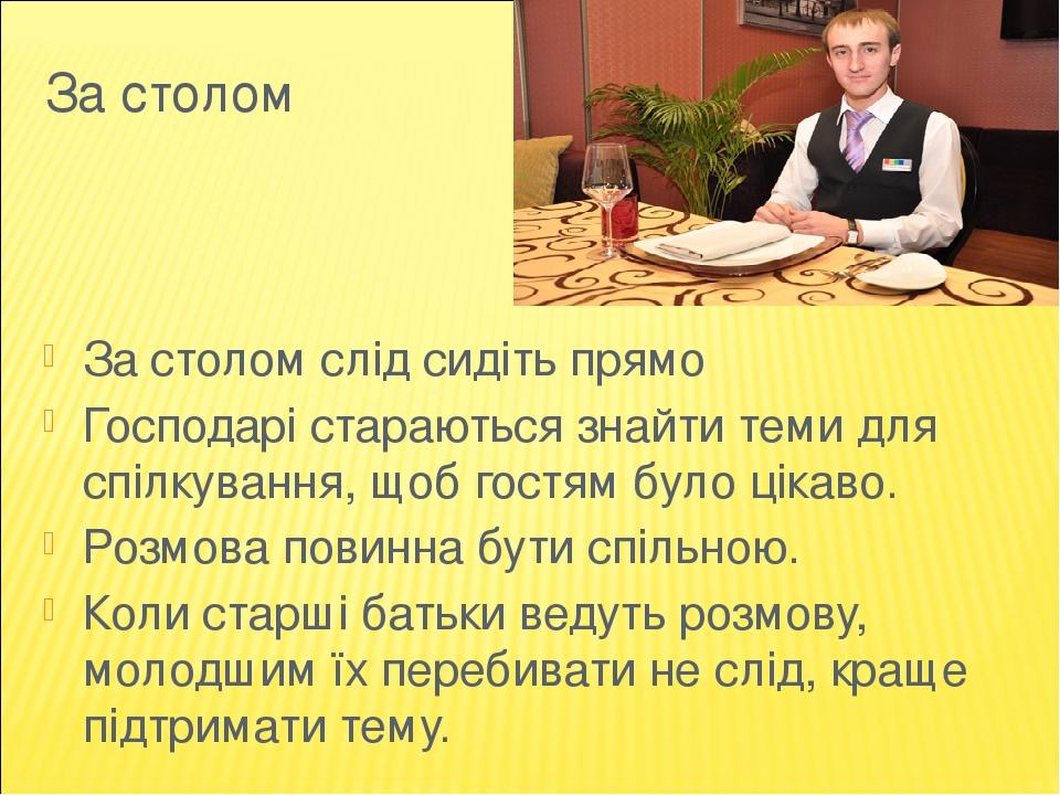 За столом За столом слід сидіть прямо Господарі стараються знайти теми для спілкування, щоб гостям було цікаво. Розмова повинна бути спільною. Коли...