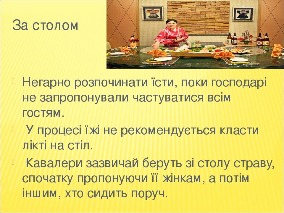 За столом Негарно розпочинати їсти, поки господарі не запропонували частуватися всім гостям. У процесі їжі не рекомендується класти лікті на стіл. ...