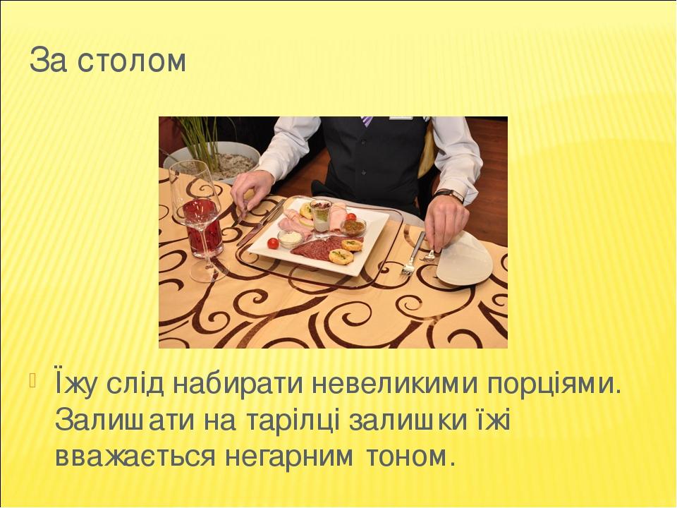 За столом Їжу слід набирати невеликими порціями. Залишати на тарілці залишки їжі вважається негарним тоном.