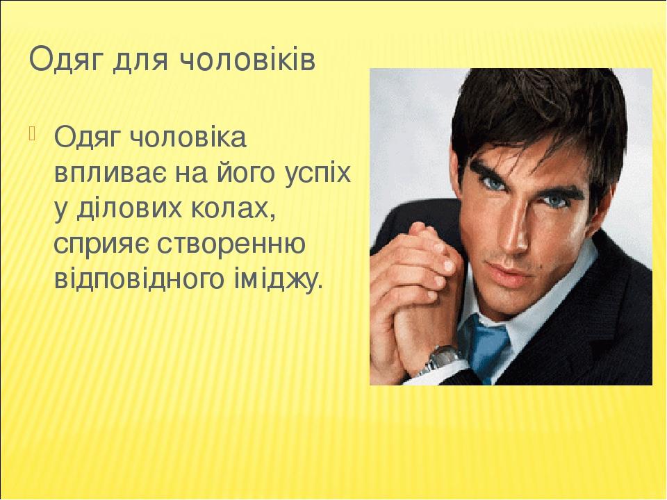 Одяг для чоловіків Одяг чоловіка впливає на його успіх у ділових колах, сприяє створенню відповідного іміджу.