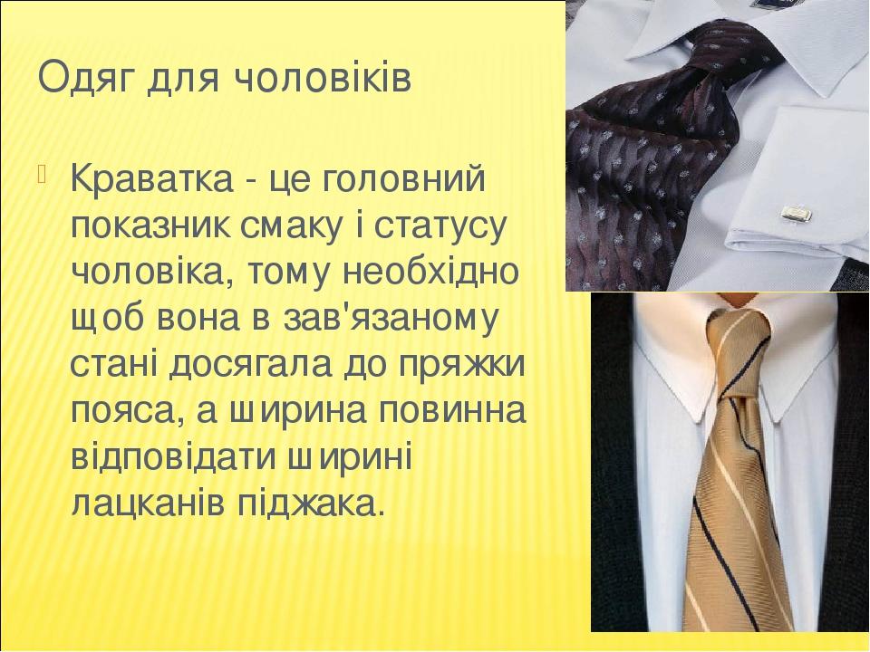Одяг для чоловіків Краватка - це головний показник смаку і статусу чоловіка, тому необхідно щоб вона в зав'язаному стані досягала до пряжки пояса, ...