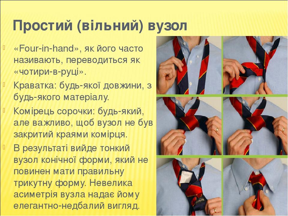 Простий (вільний) вузол «Four-in-hand», як його часто називають, переводиться як «чотири-в-руці». Краватка: будь-якої довжини, з будь-якого матеріа...