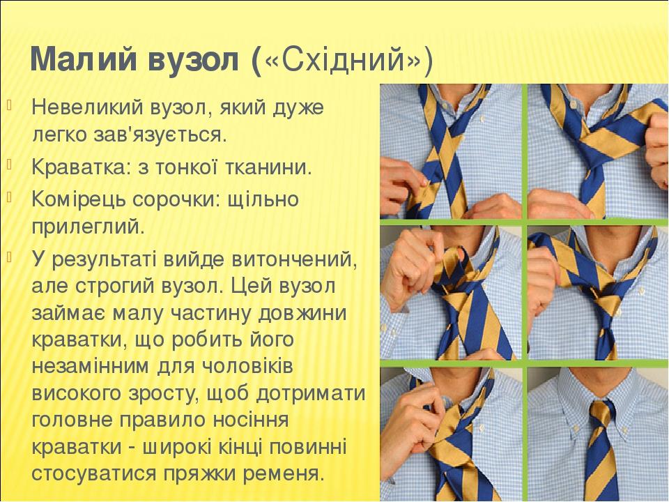 Малий вузол («Східний») Невеликий вузол, який дуже легко зав'язується. Краватка: з тонкої тканини. Комірець сорочки: щільно прилеглий. У результаті...