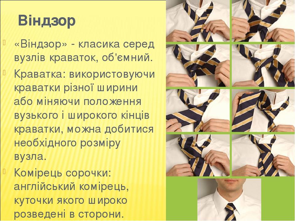 Віндзор «Віндзор» - класика серед вузлів краваток, об'ємний. Краватка: використовуючи краватки різної ширини або міняючи положення вузького і широк...